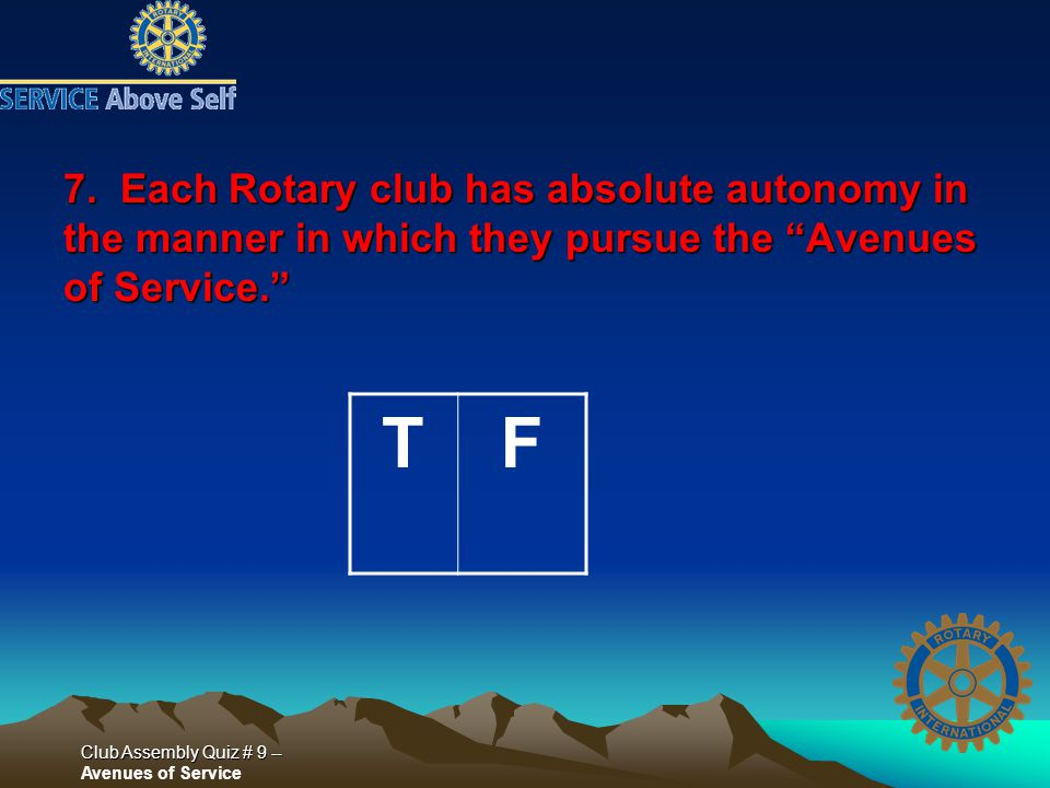 Club Assembly Quiz # 9 -- Club Assembly Quiz # 9 -- Avenues of Service 7. Each Rotary club has absolute autonomy in the manner in which they pursue th
