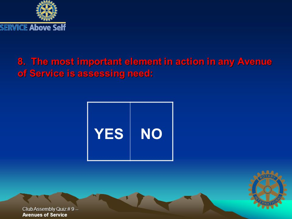 Club Assembly Quiz # 9 -- Club Assembly Quiz # 9 -- Avenues of Service 8. The most important element in action in any Avenue of Service is assessing n