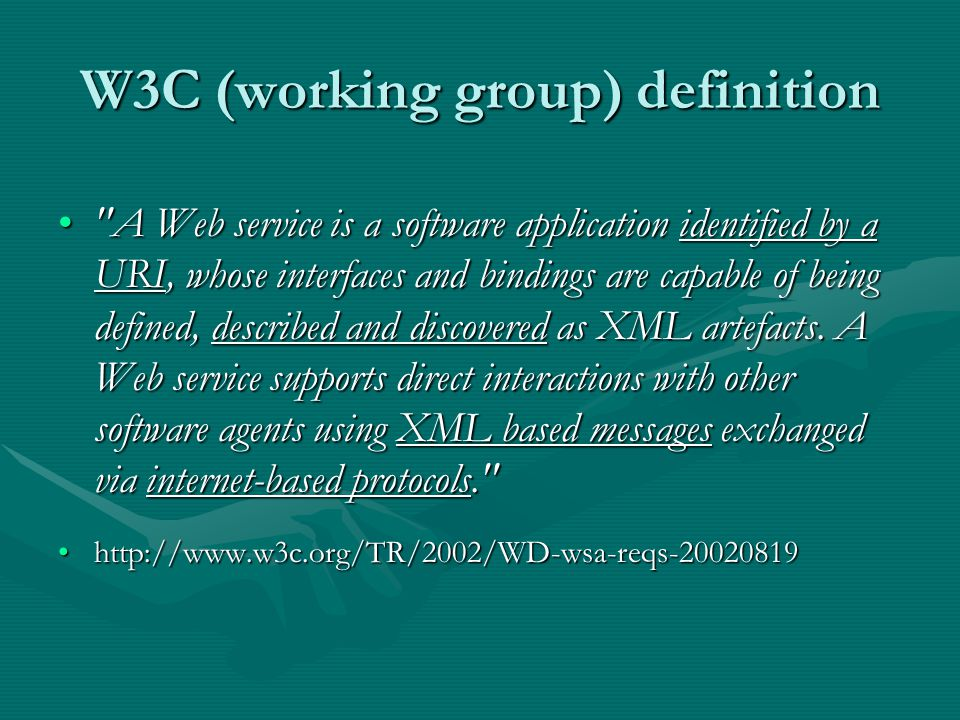 W3C (working group) definition A Web service is a software application identified by a URI, whose interfaces and bindings are capable of being defined, described and discovered as XML artefacts.