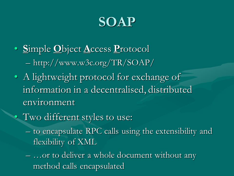 SOAP Simple Object Access ProtocolSimple Object Access Protocol –http://www.w3c.org/TR/SOAP/ A lightweight protocol for exchange of information in a decentralised, distributed environmentA lightweight protocol for exchange of information in a decentralised, distributed environment Two different styles to use:Two different styles to use: –to encapsulate RPC calls using the extensibility and flexibility of XML –…or to deliver a whole document without any method calls encapsulated