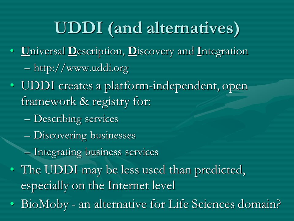 UDDI (and alternatives) Universal Description, Discovery and IntegrationUniversal Description, Discovery and Integration –http://www.uddi.org UDDI creates a platform-independent, open framework & registry for:UDDI creates a platform-independent, open framework & registry for: –Describing services –Discovering businesses –Integrating business services The UDDI may be less used than predicted, especially on the Internet levelThe UDDI may be less used than predicted, especially on the Internet level BioMoby - an alternative for Life Sciences domain BioMoby - an alternative for Life Sciences domain