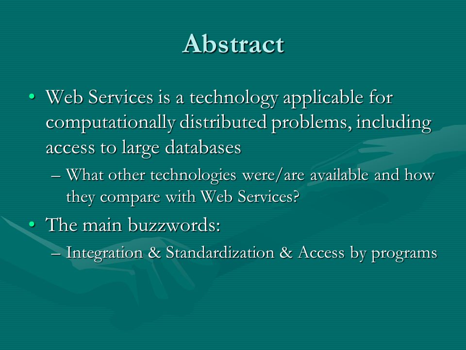 Abstract Web Services is a technology applicable for computationally distributed problems, including access to large databasesWeb Services is a technology applicable for computationally distributed problems, including access to large databases –What other technologies were/are available and how they compare with Web Services.