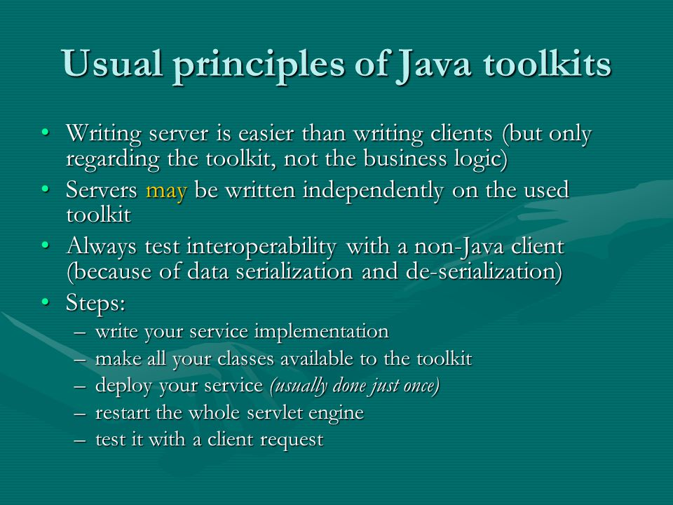 Usual principles of Java toolkits Writing server is easier than writing clients (but only regarding the toolkit, not the business logic)Writing server is easier than writing clients (but only regarding the toolkit, not the business logic) Servers may be written independently on the used toolkitServers may be written independently on the used toolkit Always test interoperability with a non-Java client (because of data serialization and de-serialization)Always test interoperability with a non-Java client (because of data serialization and de-serialization) Steps:Steps: –write your service implementation –make all your classes available to the toolkit –deploy your service (usually done just once) –restart the whole servlet engine –test it with a client request