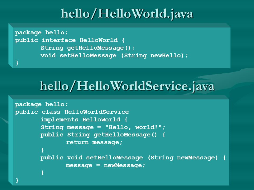 package hello; public interface HelloWorld { String getHelloMessage(); void setHelloMessage (String newHello); } package hello; public class HelloWorldService implements HelloWorld { String message = Hello, world! ; public String getHelloMessage() { return message; } public void setHelloMessage (String newMessage) { message = newMessage; } hello/HelloWorld.java hello/HelloWorldService.java