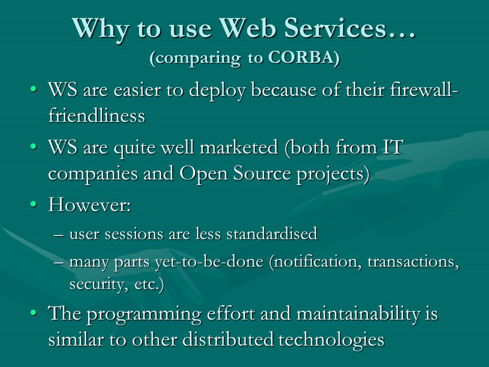 Why to use Web Services… (comparing to CORBA) WS are easier to deploy because of their firewall- friendlinessWS are easier to deploy because of their firewall- friendliness WS are quite well marketed (both from IT companies and Open Source projects)WS are quite well marketed (both from IT companies and Open Source projects) However:However: –user sessions are less standardised –many parts yet-to-be-done (notification, transactions, security, etc.) The programming effort and maintainability is similar to other distributed technologiesThe programming effort and maintainability is similar to other distributed technologies