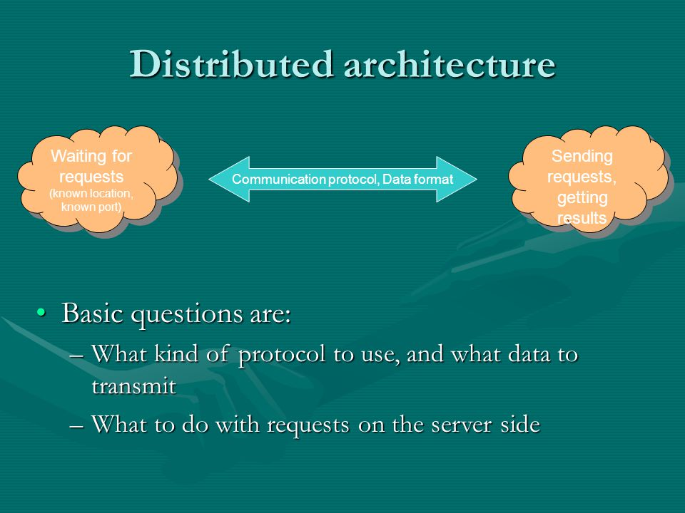 Sending requests, getting results Waiting for requests (known location, known port) Waiting for requests (known location, known port) Communication protocol, Data format Distributed architecture Basic questions are:Basic questions are: –What kind of protocol to use, and what data to transmit –What to do with requests on the server side