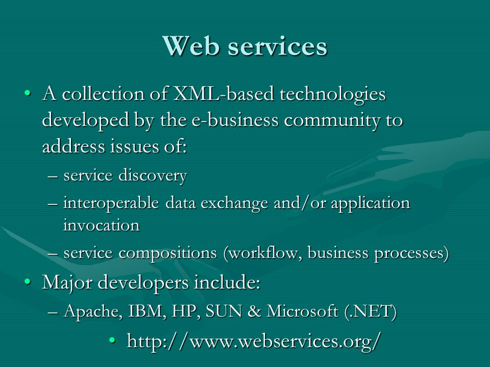 Web services A collection of XML-based technologies developed by the e-business community to address issues of:A collection of XML-based technologies developed by the e-business community to address issues of: –service discovery –interoperable data exchange and/or application invocation –service compositions (workflow, business processes) Major developers include:Major developers include: –Apache, IBM, HP, SUN & Microsoft (.NET) http://www.webservices.org/http://www.webservices.org/