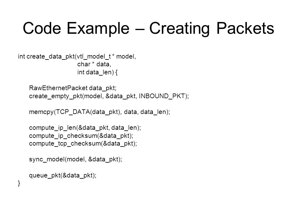Code Example – Creating Packets int create_data_pkt(vtl_model_t * model, char * data, int data_len) { RawEthernetPacket data_pkt; create_empty_pkt(model, &data_pkt, INBOUND_PKT); memcpy(TCP_DATA(data_pkt), data, data_len); compute_ip_len(&data_pkt, data_len); compute_ip_checksum(&data_pkt); compute_tcp_checksum(&data_pkt); sync_model(model, &data_pkt); queue_pkt(&data_pkt); }
