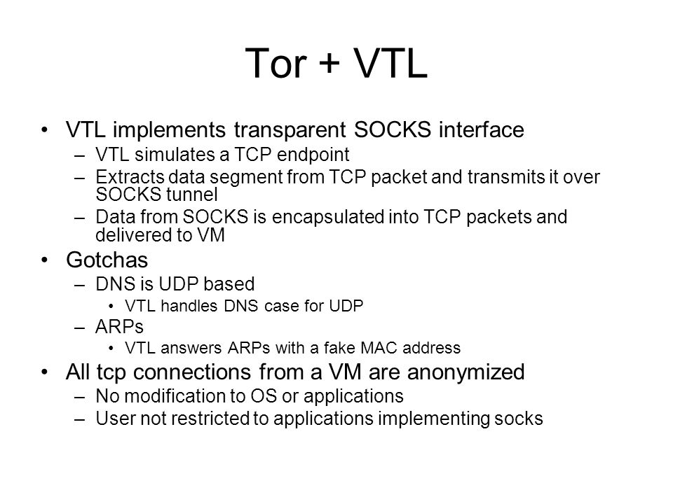 Tor + VTL VTL implements transparent SOCKS interface –VTL simulates a TCP endpoint –Extracts data segment from TCP packet and transmits it over SOCKS tunnel –Data from SOCKS is encapsulated into TCP packets and delivered to VM Gotchas –DNS is UDP based VTL handles DNS case for UDP –ARPs VTL answers ARPs with a fake MAC address All tcp connections from a VM are anonymized –No modification to OS or applications –User not restricted to applications implementing socks