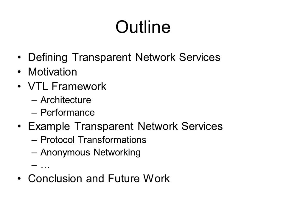 Outline Defining Transparent Network Services Motivation VTL Framework –Architecture –Performance Example Transparent Network Services –Protocol Transformations –Anonymous Networking –… Conclusion and Future Work