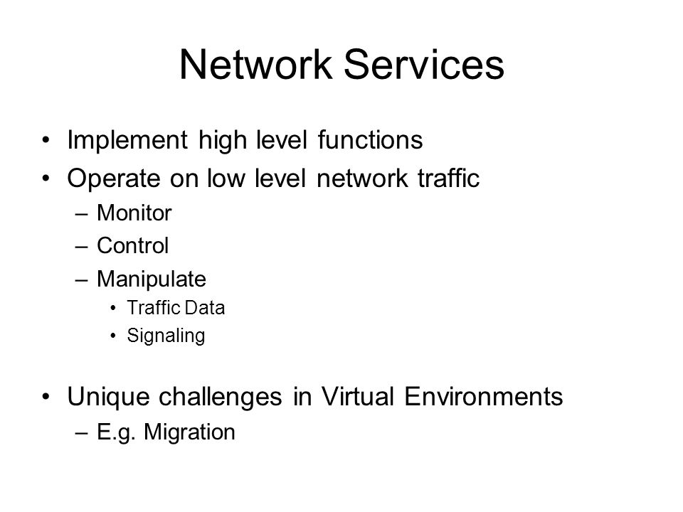 Network Services Implement high level functions Operate on low level network traffic –Monitor –Control –Manipulate Traffic Data Signaling Unique challenges in Virtual Environments –E.g.