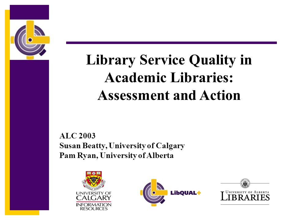 Click to edit Master title style Library Service Quality in Academic Libraries: Assessment and Action ALC 2003 Susan Beatty, University of Calgary Pam Ryan, University of Alberta