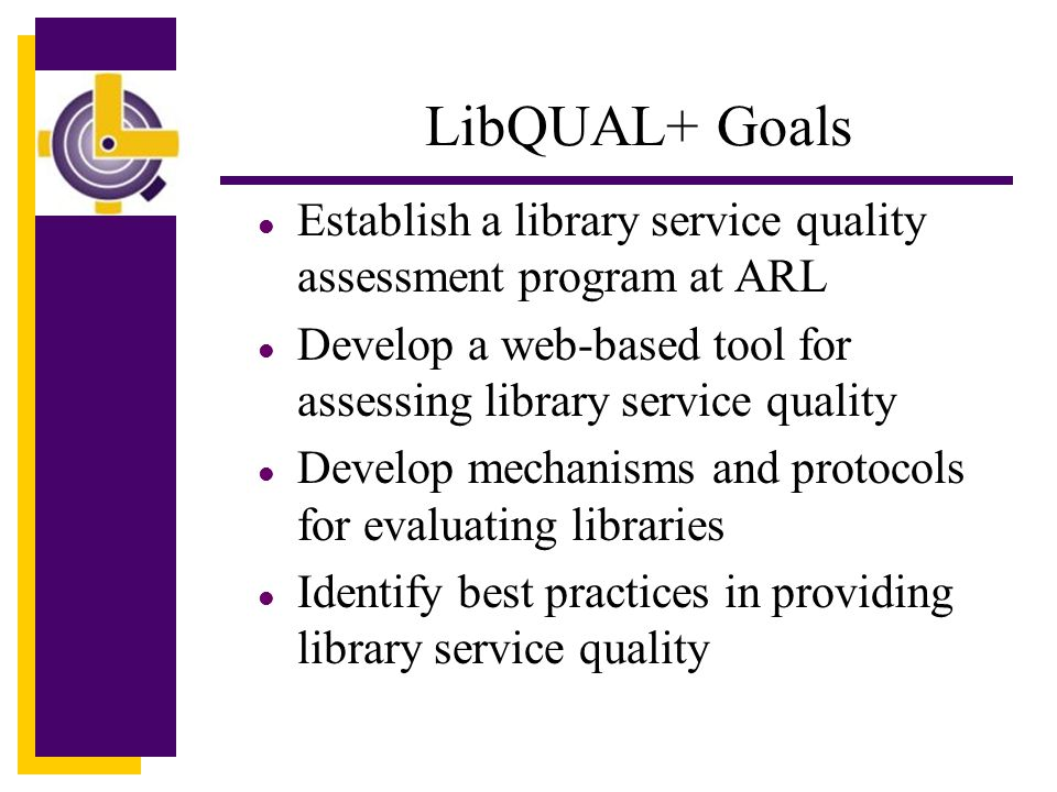 LibQUAL+ Goals l Establish a library service quality assessment program at ARL l Develop a web-based tool for assessing library service quality l Develop mechanisms and protocols for evaluating libraries l Identify best practices in providing library service quality