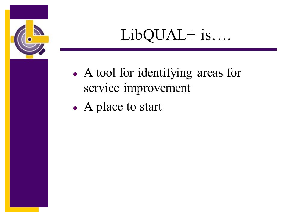 LibQUAL+ is…. l A tool for identifying areas for service improvement l A place to start