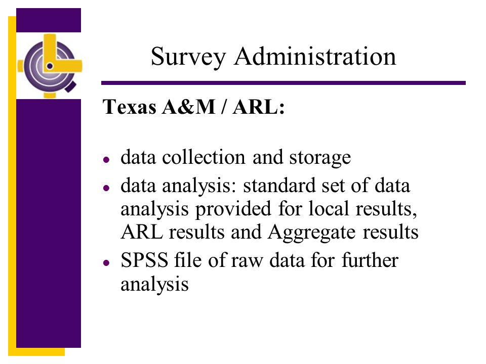 Survey Administration Texas A&M / ARL: l data collection and storage l data analysis: standard set of data analysis provided for local results, ARL results and Aggregate results l SPSS file of raw data for further analysis