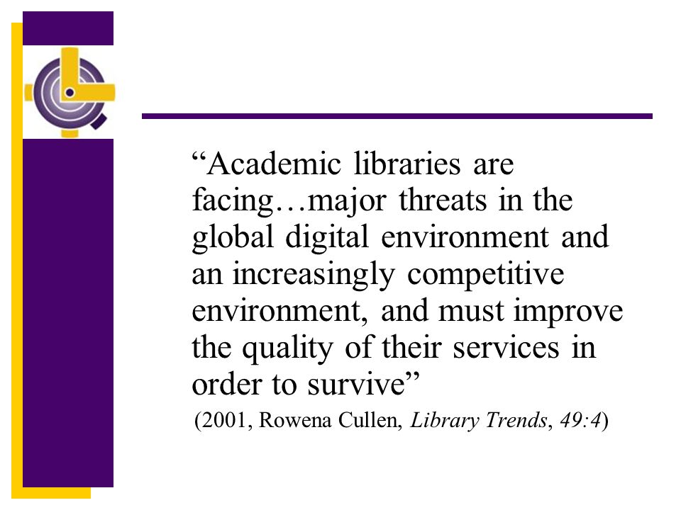 Academic libraries are facing…major threats in the global digital environment and an increasingly competitive environment, and must improve the quality of their services in order to survive (2001, Rowena Cullen, Library Trends, 49:4)