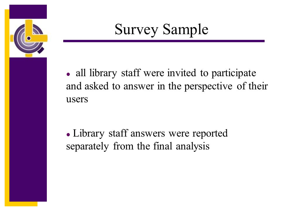 Click to edit Master title style Survey Sample l all library staff were invited to participate and asked to answer in the perspective of their users l Library staff answers were reported separately from the final analysis