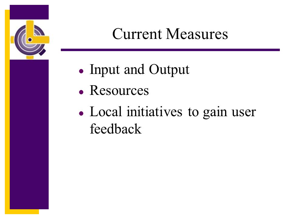 Current Measures l Input and Output l Resources l Local initiatives to gain user feedback