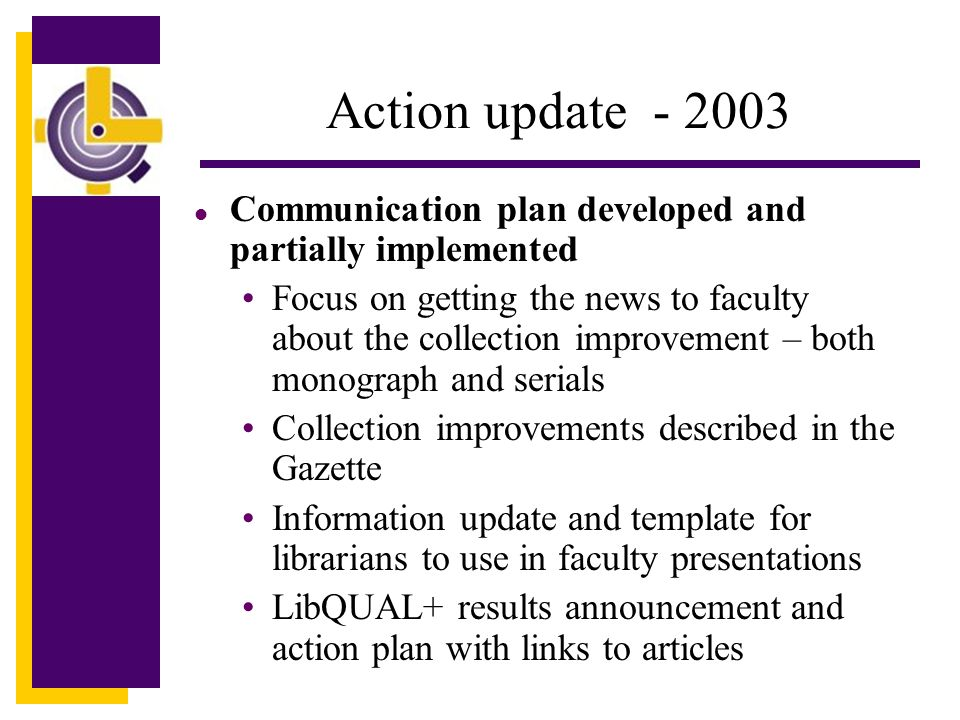 Action update - 2003 l Communication plan developed and partially implemented Focus on getting the news to faculty about the collection improvement – both monograph and serials Collection improvements described in the Gazette Information update and template for librarians to use in faculty presentations LibQUAL+ results announcement and action plan with links to articles
