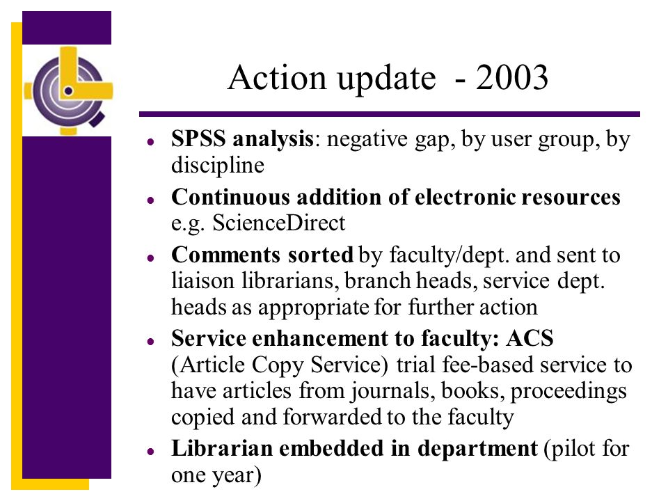 Action update - 2003 l SPSS analysis: negative gap, by user group, by discipline l Continuous addition of electronic resources e.g.