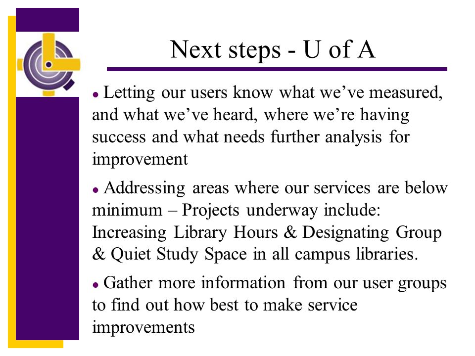 Click to edit Master title style Next steps - U of A l Letting our users know what we've measured, and what we've heard, where we're having success and what needs further analysis for improvement l Addressing areas where our services are below minimum – Projects underway include: Increasing Library Hours & Designating Group & Quiet Study Space in all campus libraries.
