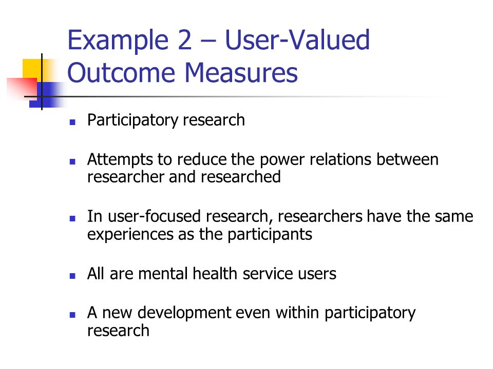 Example 2 – User-Valued Outcome Measures Participatory research Attempts to reduce the power relations between researcher and researched In user-focused research, researchers have the same experiences as the participants All are mental health service users A new development even within participatory research