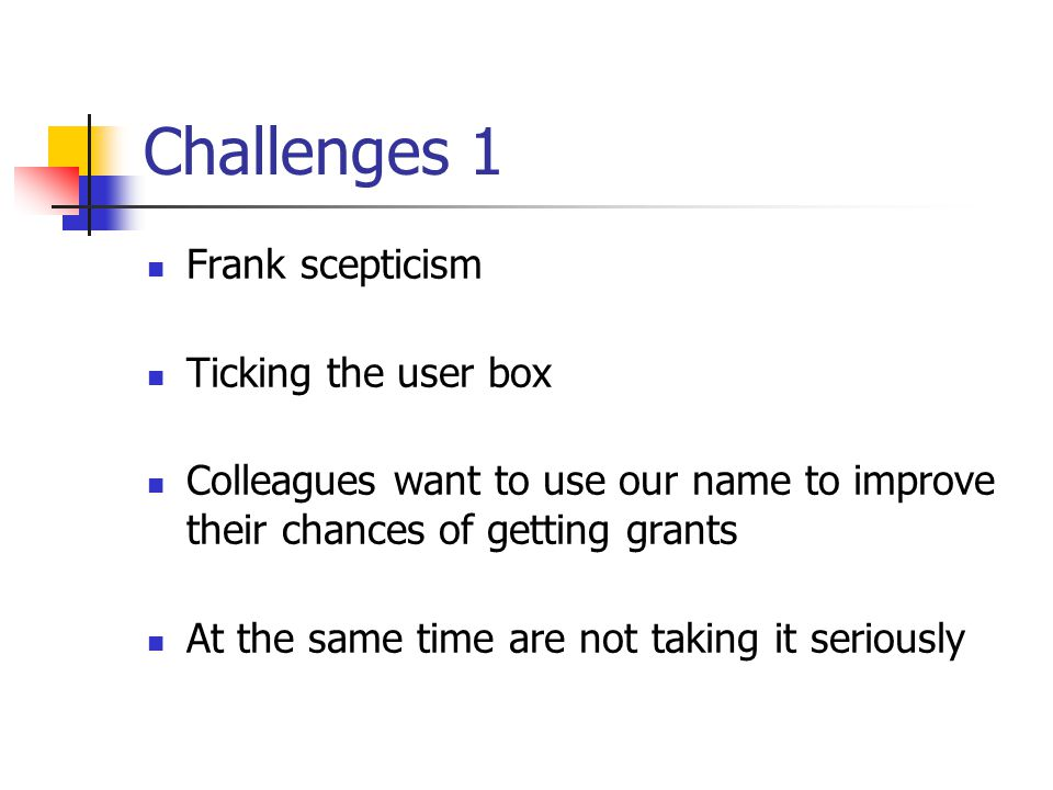 Challenges 1 Frank scepticism Ticking the user box Colleagues want to use our name to improve their chances of getting grants At the same time are not taking it seriously