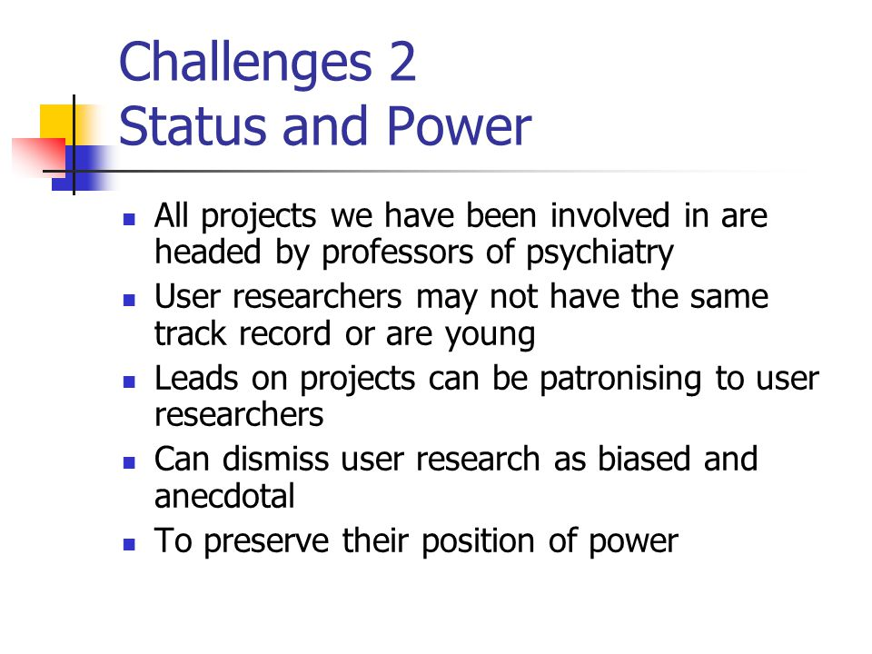 Challenges 2 Status and Power All projects we have been involved in are headed by professors of psychiatry User researchers may not have the same track record or are young Leads on projects can be patronising to user researchers Can dismiss user research as biased and anecdotal To preserve their position of power