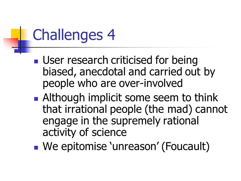 Challenges 4 User research criticised for being biased, anecdotal and carried out by people who are over-involved Although implicit some seem to think that irrational people (the mad) cannot engage in the supremely rational activity of science We epitomise 'unreason' (Foucault)
