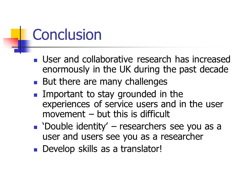 Conclusion User and collaborative research has increased enormously in the UK during the past decade But there are many challenges Important to stay grounded in the experiences of service users and in the user movement – but this is difficult 'Double identity' – researchers see you as a user and users see you as a researcher Develop skills as a translator!