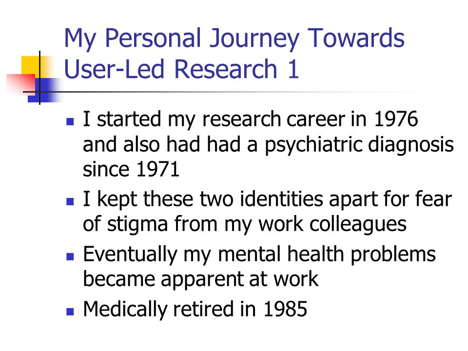 My Personal Journey Towards User-Led Research 1 I started my research career in 1976 and also had had a psychiatric diagnosis since 1971 I kept these two identities apart for fear of stigma from my work colleagues Eventually my mental health problems became apparent at work Medically retired in 1985