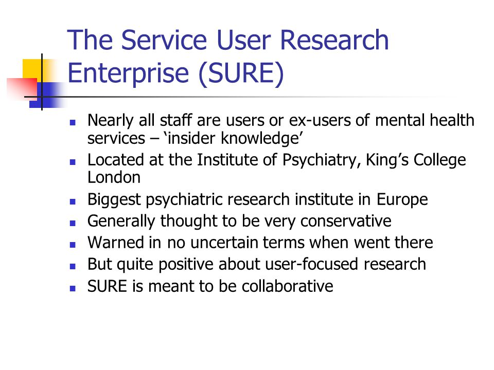 The Service User Research Enterprise (SURE) Nearly all staff are users or ex-users of mental health services – 'insider knowledge' Located at the Institute of Psychiatry, King's College London Biggest psychiatric research institute in Europe Generally thought to be very conservative Warned in no uncertain terms when went there But quite positive about user-focused research SURE is meant to be collaborative