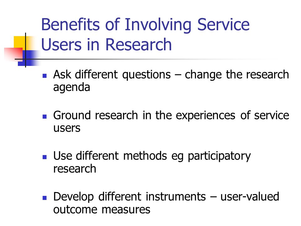 Benefits of Involving Service Users in Research Ask different questions – change the research agenda Ground research in the experiences of service users Use different methods eg participatory research Develop different instruments – user-valued outcome measures Shed new light on old questions