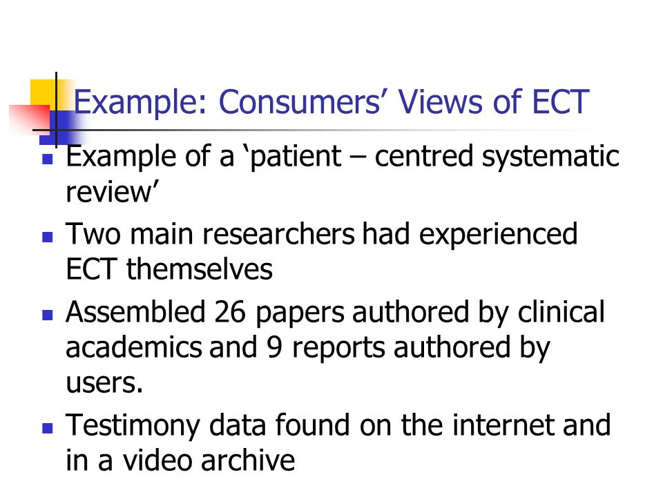 Example: Consumers' Views of ECT Example of a 'patient – centred systematic review' Two main researchers had experienced ECT themselves Assembled 26 papers authored by clinical academics and 9 reports authored by users.