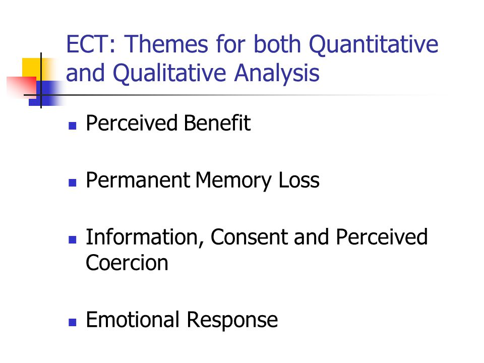 ECT: Themes for both Quantitative and Qualitative Analysis Perceived Benefit Permanent Memory Loss Information, Consent and Perceived Coercion Emotional Response
