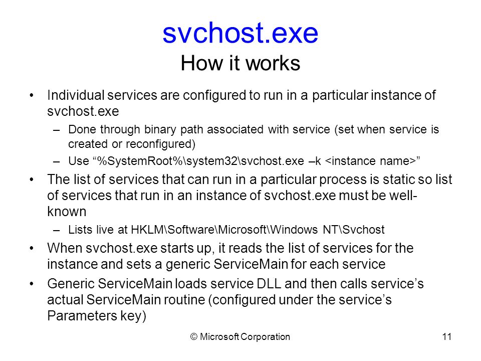 © Microsoft Corporation11 svchost.exe How it works Individual services are configured to run in a particular instance of svchost.exe –Done through binary path associated with service (set when service is created or reconfigured) –Use %SystemRoot%\system32\svchost.exe –k The list of services that can run in a particular process is static so list of services that run in an instance of svchost.exe must be well- known –Lists live at HKLM\Software\Microsoft\Windows NT\Svchost When svchost.exe starts up, it reads the list of services for the instance and sets a generic ServiceMain for each service Generic ServiceMain loads service DLL and then calls service's actual ServiceMain routine (configured under the service's Parameters key)