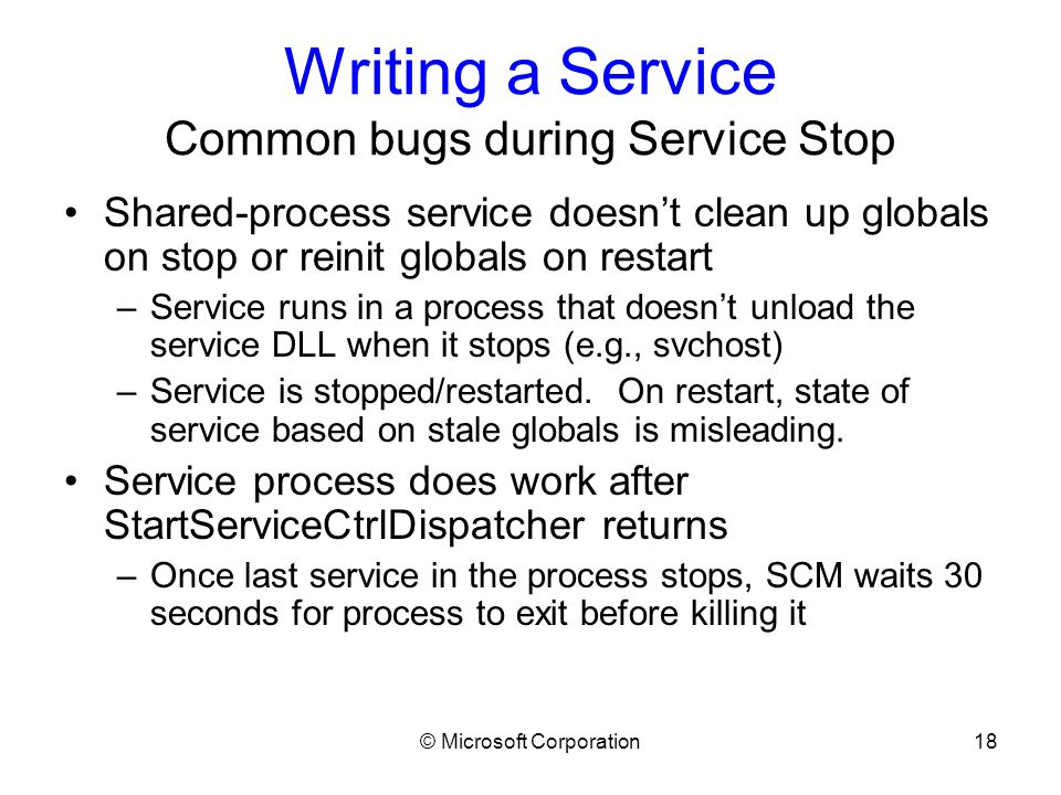 © Microsoft Corporation18 Writing a Service Common bugs during Service Stop Shared-process service doesn't clean up globals on stop or reinit globals on restart –Service runs in a process that doesn't unload the service DLL when it stops (e.g., svchost) –Service is stopped/restarted.