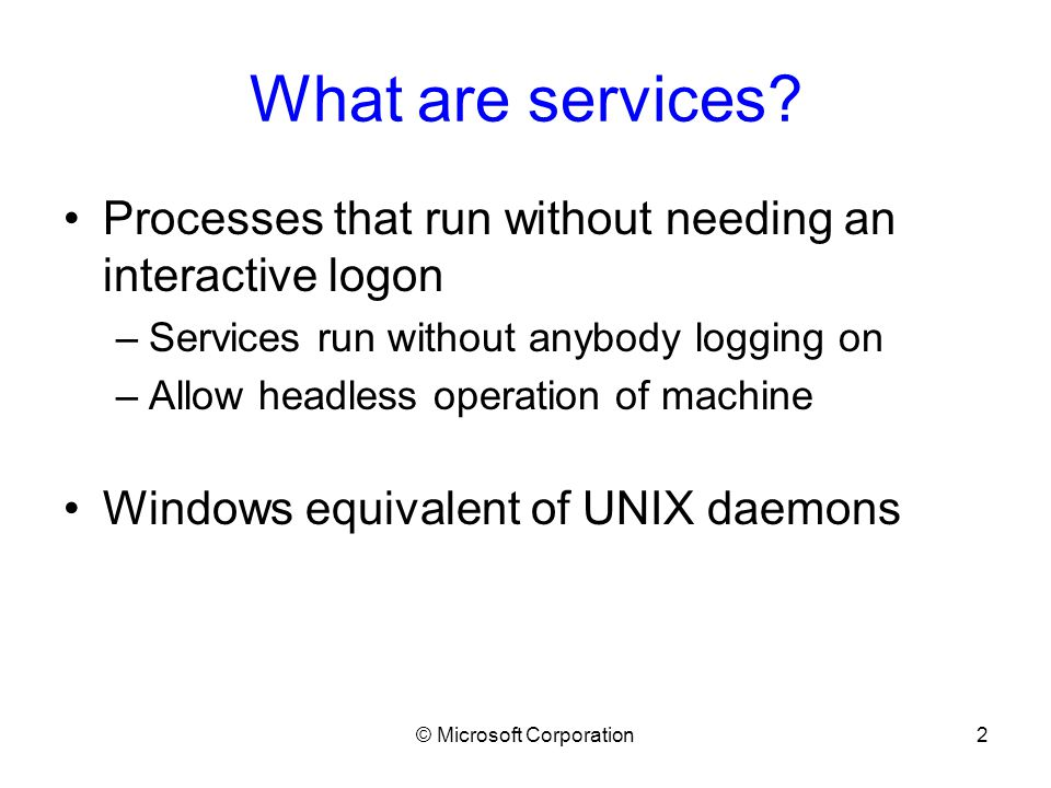 © Microsoft Corporation3 NT Service Architecture The Service Controller Started early in boot by Winlogon Responsible for enforcing service load order and dependencies Spawns all service processes Manages/watches all services on the local machine –Allows access to services via API calls –Guards access to services via access checks