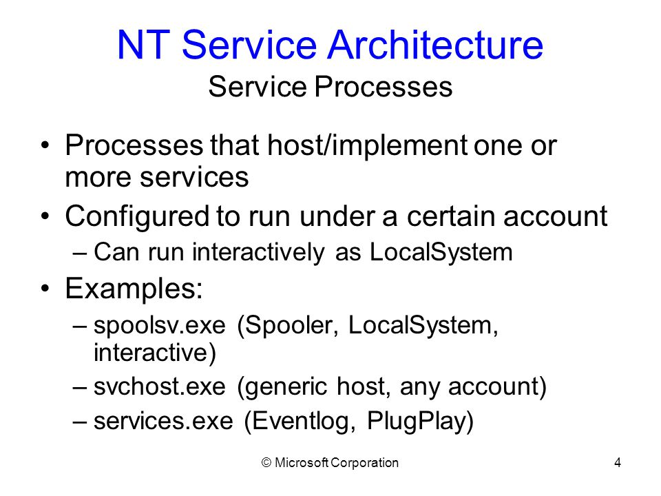 © Microsoft Corporation4 NT Service Architecture Service Processes Processes that host/implement one or more services Configured to run under a certain account –Can run interactively as LocalSystem Examples: –spoolsv.exe (Spooler, LocalSystem, interactive) –svchost.exe (generic host, any account) –services.exe (Eventlog, PlugPlay)