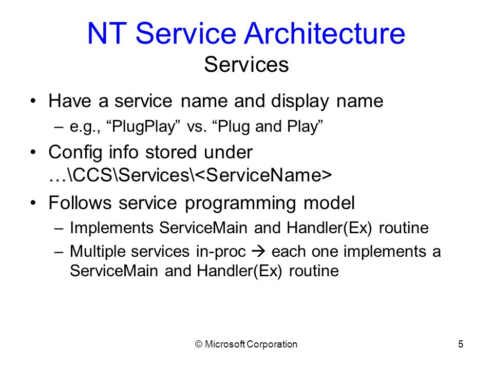 © Microsoft Corporation6 NT Service Architecture Service Control Programs (SCPs) Programs that call Service Controller APIs to manipulate services –Services MMC snap-in –sc.exe –net.exe (somewhat – provides start/stop only) SCPs call into the Service Controller, not the individual service processes