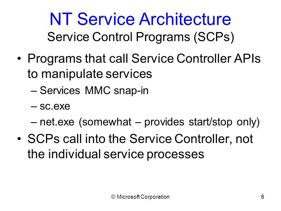 © Microsoft Corporation17 Writing a Service Common Bugs During Service Stop Service does clean-up after stopping –Service calls SetServiceStatus with SERVICE_STOPPED and then does some cleanup –As soon as the service reports that status, the SCM can start up a new instance of it.