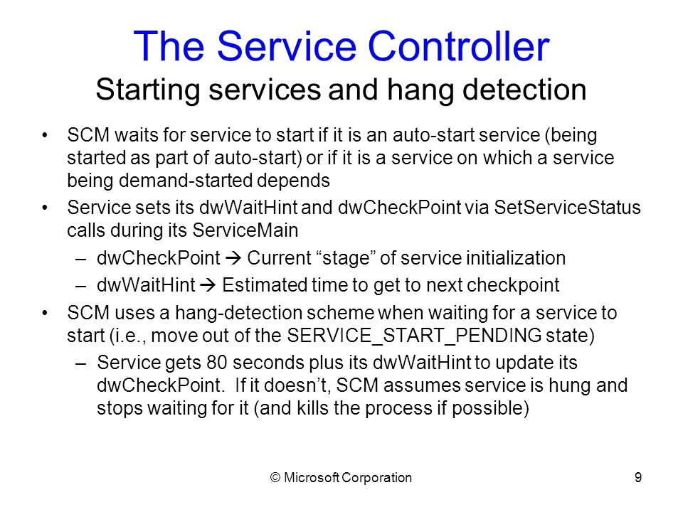 © Microsoft Corporation10 The Service Controller Starting services (miscellaneous) Debugging service start –Configure the service process to start under the debugger piped out to the kd –Debugging using local debugger only (e.g., ntsd without -d ) is difficult since the SCM will kill the service process if it takes more than 30 seconds to connect.
