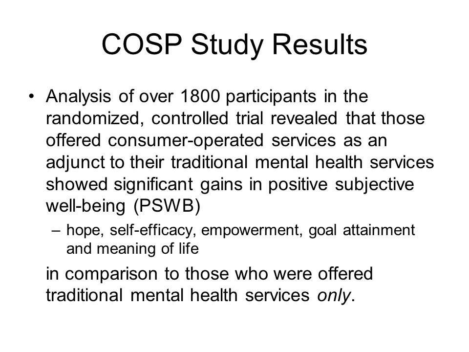 COSP Study Results Analysis of over 1800 participants in the randomized, controlled trial revealed that those offered consumer-operated services as an adjunct to their traditional mental health services showed significant gains in positive subjective well-being (PSWB) –hope, self-efficacy, empowerment, goal attainment and meaning of life in comparison to those who were offered traditional mental health services only.