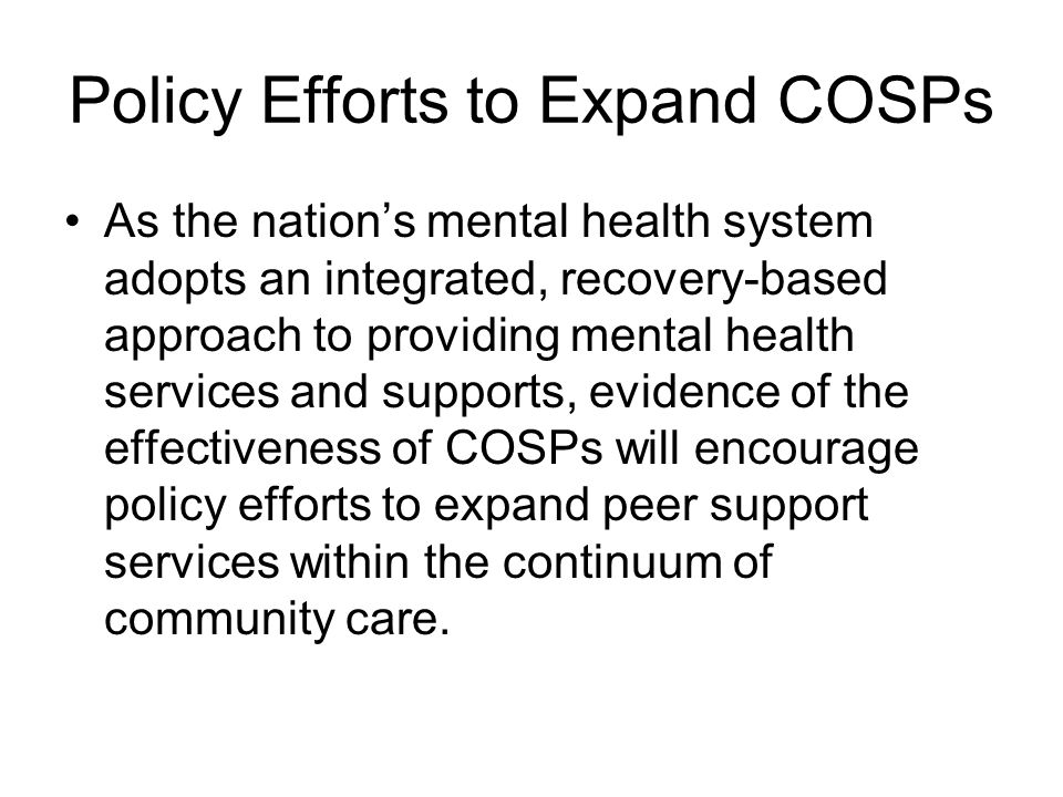 Policy Efforts to Expand COSPs As the nation's mental health system adopts an integrated, recovery-based approach to providing mental health services and supports, evidence of the effectiveness of COSPs will encourage policy efforts to expand peer support services within the continuum of community care.