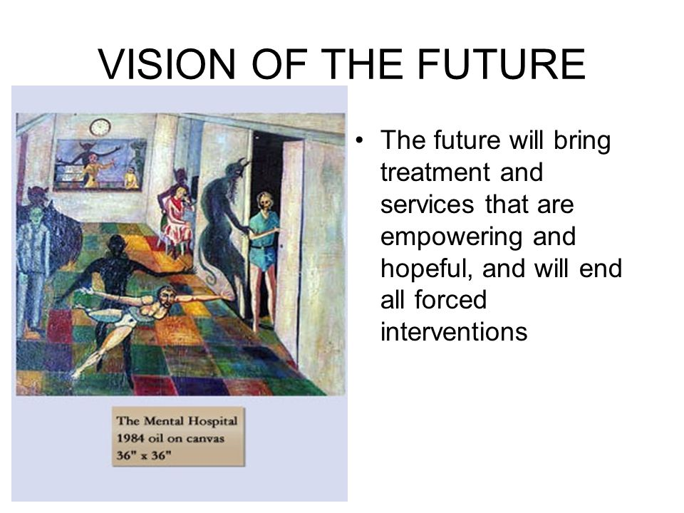 VISION OF THE FUTURE The future will bring treatment and services that are empowering and hopeful, and will end all forced interventions