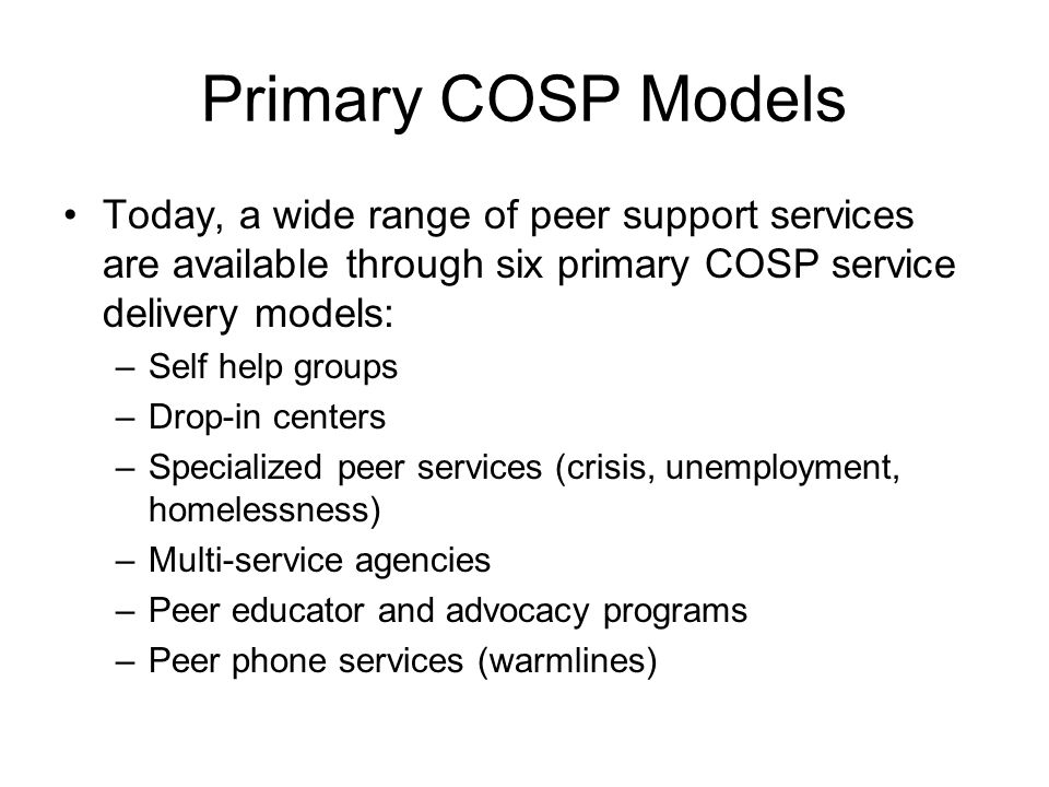 Primary COSP Models Today, a wide range of peer support services are available through six primary COSP service delivery models: –Self help groups –Drop-in centers –Specialized peer services (crisis, unemployment, homelessness) –Multi-service agencies –Peer educator and advocacy programs –Peer phone services (warmlines)