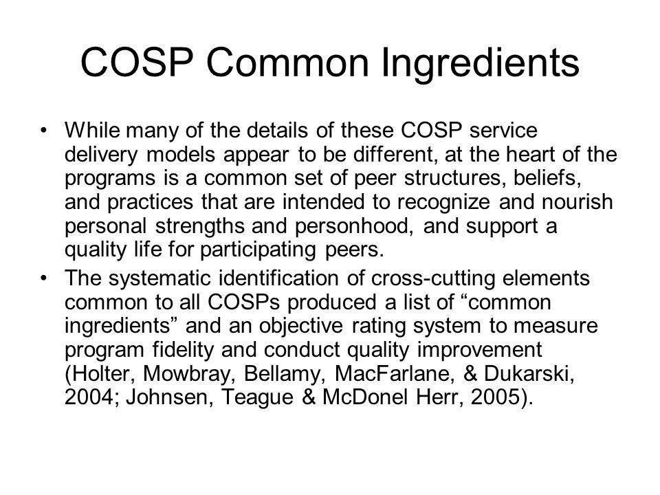 COSP Common Ingredients While many of the details of these COSP service delivery models appear to be different, at the heart of the programs is a common set of peer structures, beliefs, and practices that are intended to recognize and nourish personal strengths and personhood, and support a quality life for participating peers.
