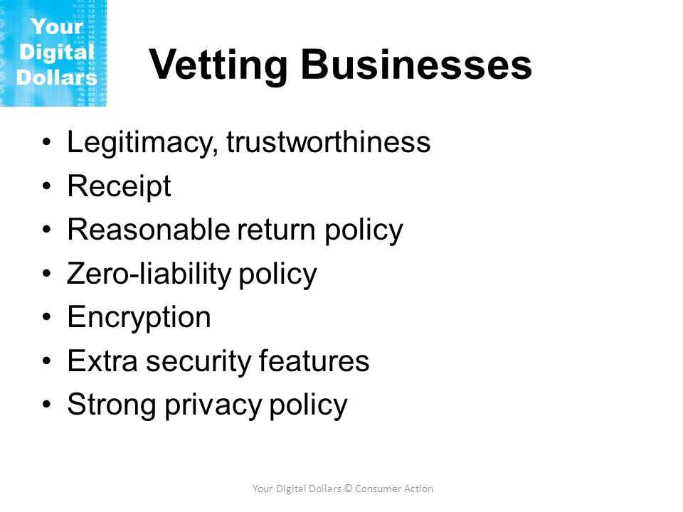 Vetting Businesses Legitimacy, trustworthiness Receipt Reasonable return policy Zero-liability policy Encryption Extra security features Strong privacy policy Your Digital Dollars © Consumer Action