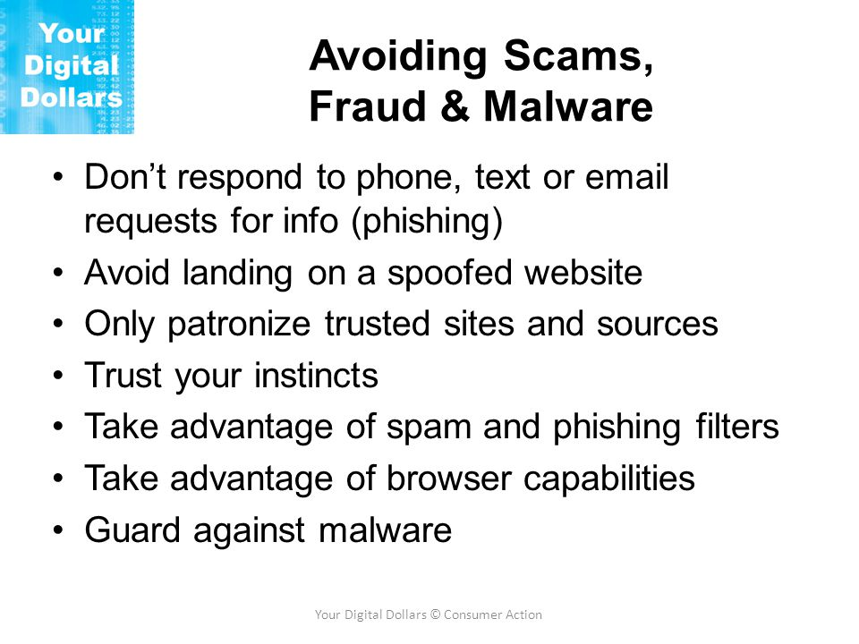 Avoiding Scams, Fraud & Malware Don't respond to phone, text or email requests for info (phishing) Avoid landing on a spoofed website Only patronize trusted sites and sources Trust your instincts Take advantage of spam and phishing filters Take advantage of browser capabilities Guard against malware Your Digital Dollars © Consumer Action