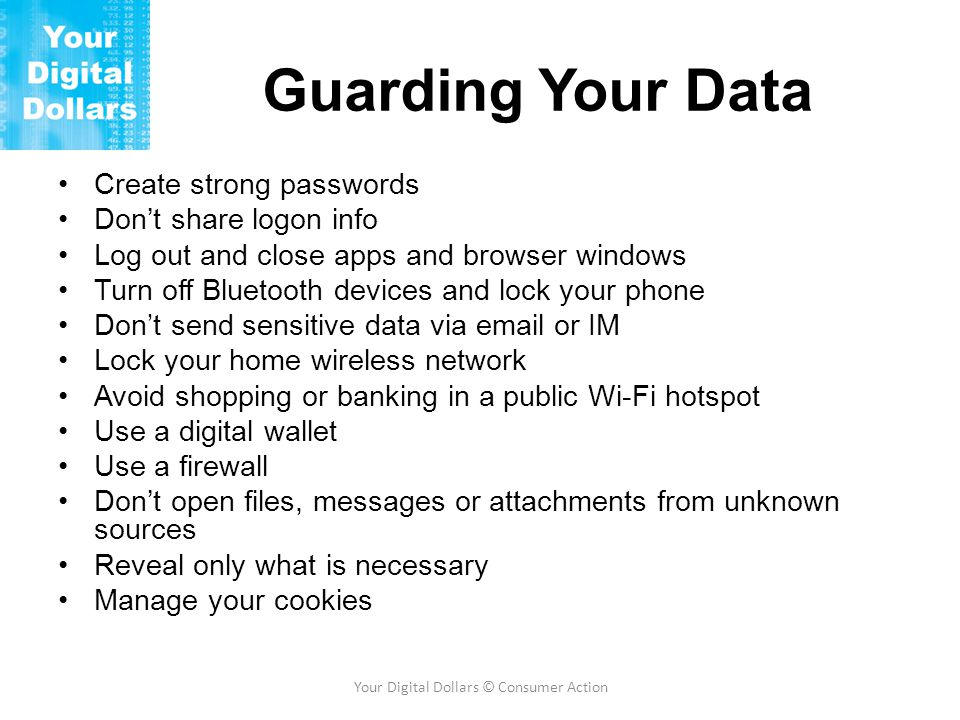 Guarding Your Data Create strong passwords Don't share logon info Log out and close apps and browser windows Turn off Bluetooth devices and lock your phone Don't send sensitive data via email or IM Lock your home wireless network Avoid shopping or banking in a public Wi-Fi hotspot Use a digital wallet Use a firewall Don't open files, messages or attachments from unknown sources Reveal only what is necessary Manage your cookies Your Digital Dollars © Consumer Action